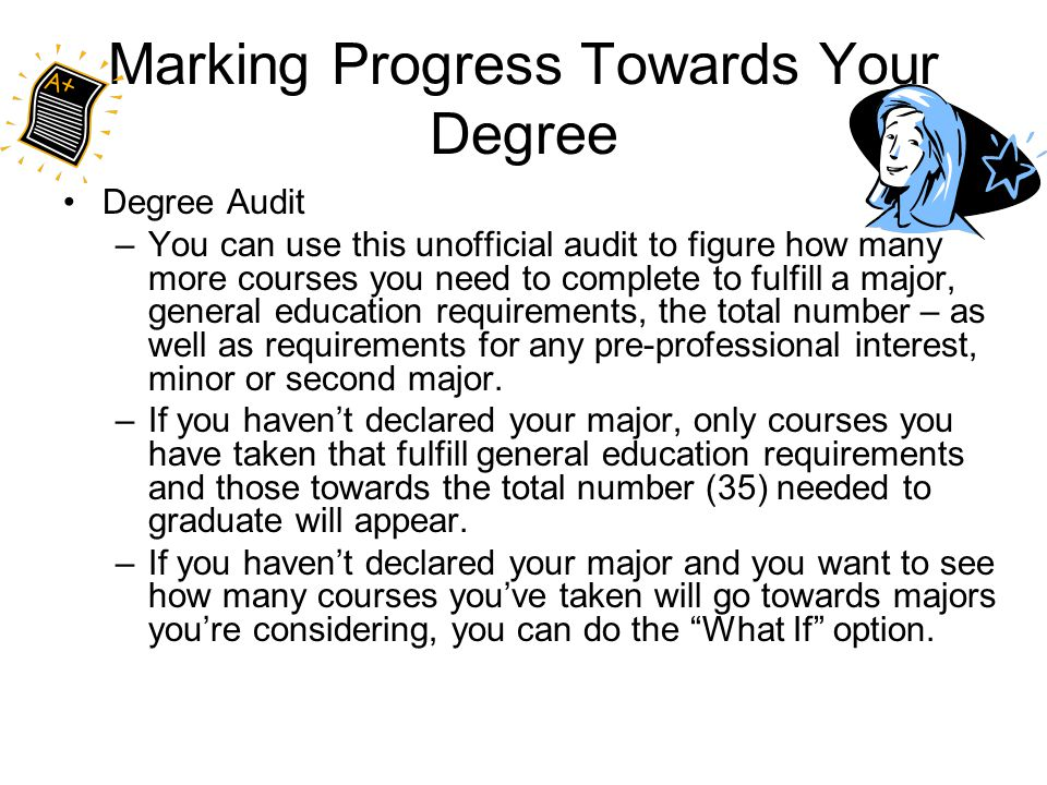 Marking Progress Towards Your Degree Degree Audit –You can use this unofficial audit to figure how many more courses you need to complete to fulfill a major, general education requirements, the total number – as well as requirements for any pre-professional interest, minor or second major.