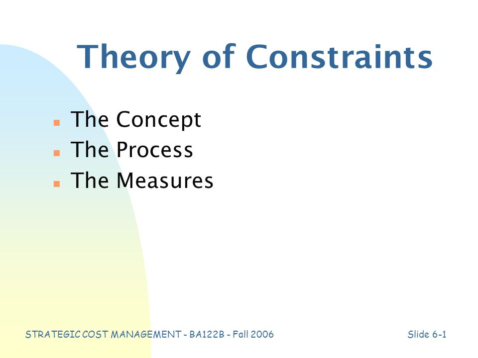 STRATEGIC COST MANAGEMENT - BA122B - Fall 2006Slide 6-1 Theory of Constraints n The Concept n The Process n The Measures