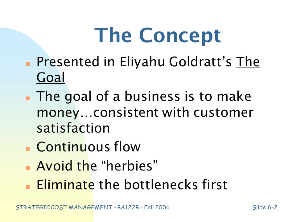 STRATEGIC COST MANAGEMENT - BA122B - Fall 2006Slide 6-2 The Concept n Presented in Eliyahu Goldratt's The Goal n The goal of a business is to make money…consistent with customer satisfaction n Continuous flow n Avoid the herbies n Eliminate the bottlenecks first