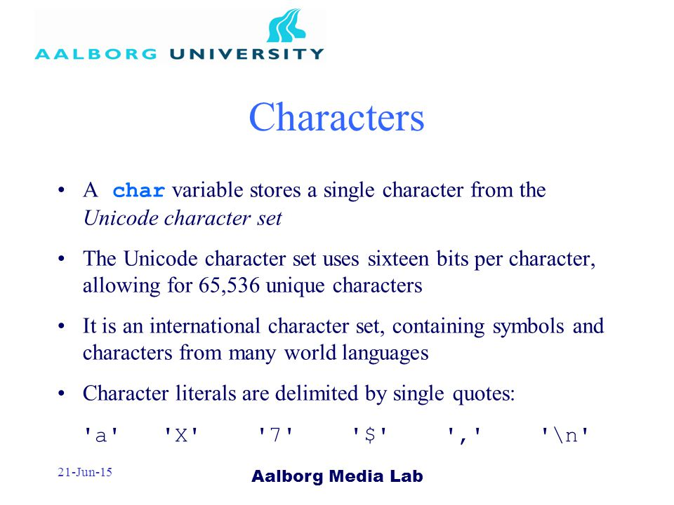 Aalborg Media Lab 21-Jun-15 Characters A char variable stores a single character from the Unicode character set The Unicode character set uses sixteen bits per character, allowing for 65,536 unique characters It is an international character set, containing symbols and characters from many world languages Character literals are delimited by single quotes: a X 7 $ , \n