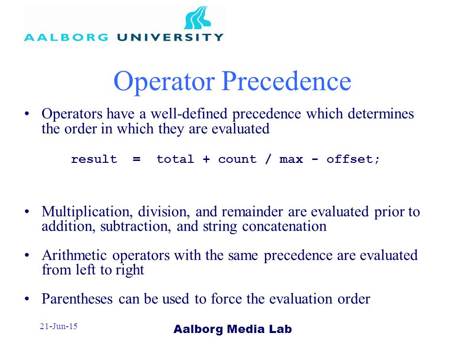 Aalborg Media Lab 21-Jun-15 Operator Precedence Operators have a well-defined precedence which determines the order in which they are evaluated result = total + count / max - offset; Multiplication, division, and remainder are evaluated prior to addition, subtraction, and string concatenation Arithmetic operators with the same precedence are evaluated from left to right Parentheses can be used to force the evaluation order