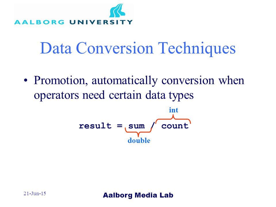 Aalborg Media Lab 21-Jun-15 Data Conversion Techniques Promotion, automatically conversion when operators need certain data types result = sum / count double int