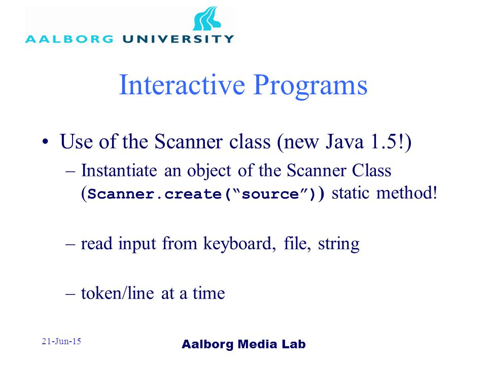Aalborg Media Lab 21-Jun-15 Interactive Programs Use of the Scanner class (new Java 1.5!) –Instantiate an object of the Scanner Class ( Scanner.create( source ) ) static method.