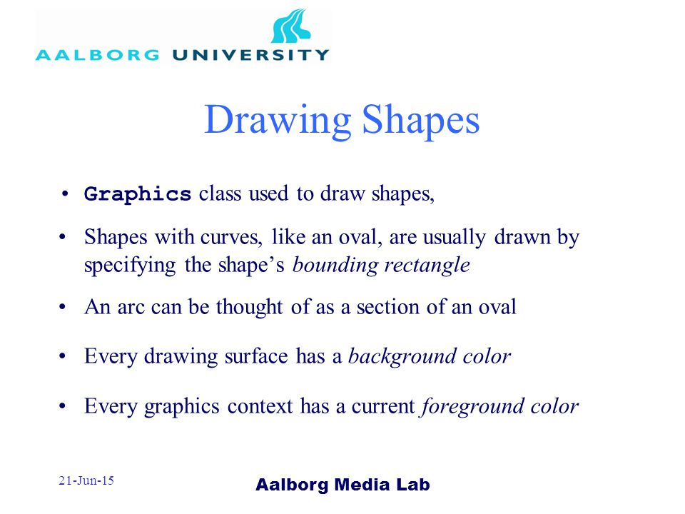 Aalborg Media Lab 21-Jun-15 Drawing Shapes Graphics class used to draw shapes, Shapes with curves, like an oval, are usually drawn by specifying the shape's bounding rectangle An arc can be thought of as a section of an oval Every drawing surface has a background color Every graphics context has a current foreground color