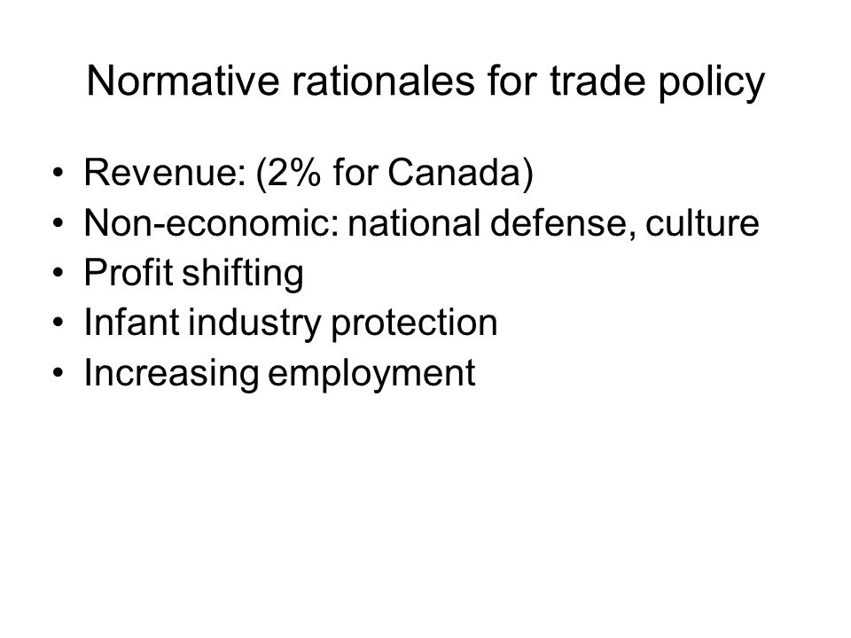 Normative rationales for trade policy Revenue: (2% for Canada) Non-economic: national defense, culture Profit shifting Infant industry protection Increasing employment