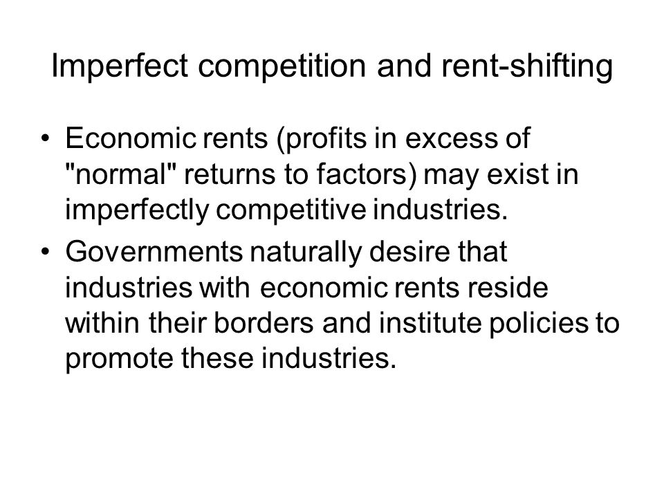 Imperfect competition and rent-shifting Economic rents (profits in excess of normal returns to factors) may exist in imperfectly competitive industries.