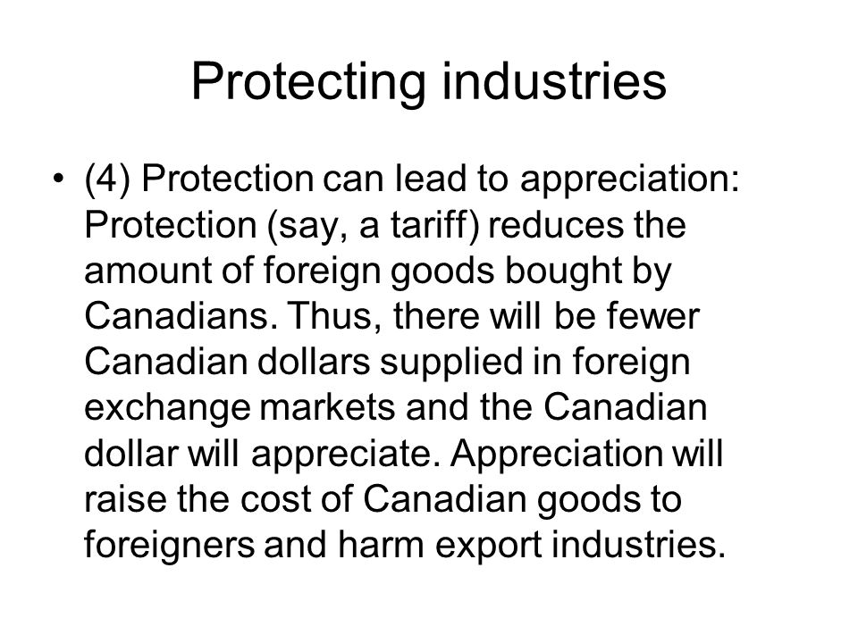 Protecting industries (4) Protection can lead to appreciation: Protection (say, a tariff) reduces the amount of foreign goods bought by Canadians.