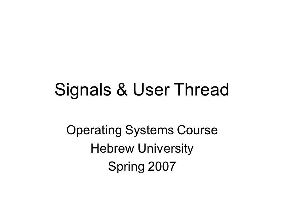 Operating Systems Course Hebrew University Spring 2007 Signals & User Thread