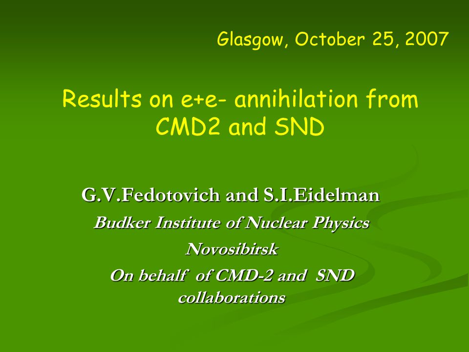 Glasgow, October 25, 2007 Results on e+e- annihilation from CMD2 and SND G.V.Fedotovich and S.I.Eidelman Budker Institute of Nuclear Physics Novosibirsk On behalf of CMD-2 and SND collaborations