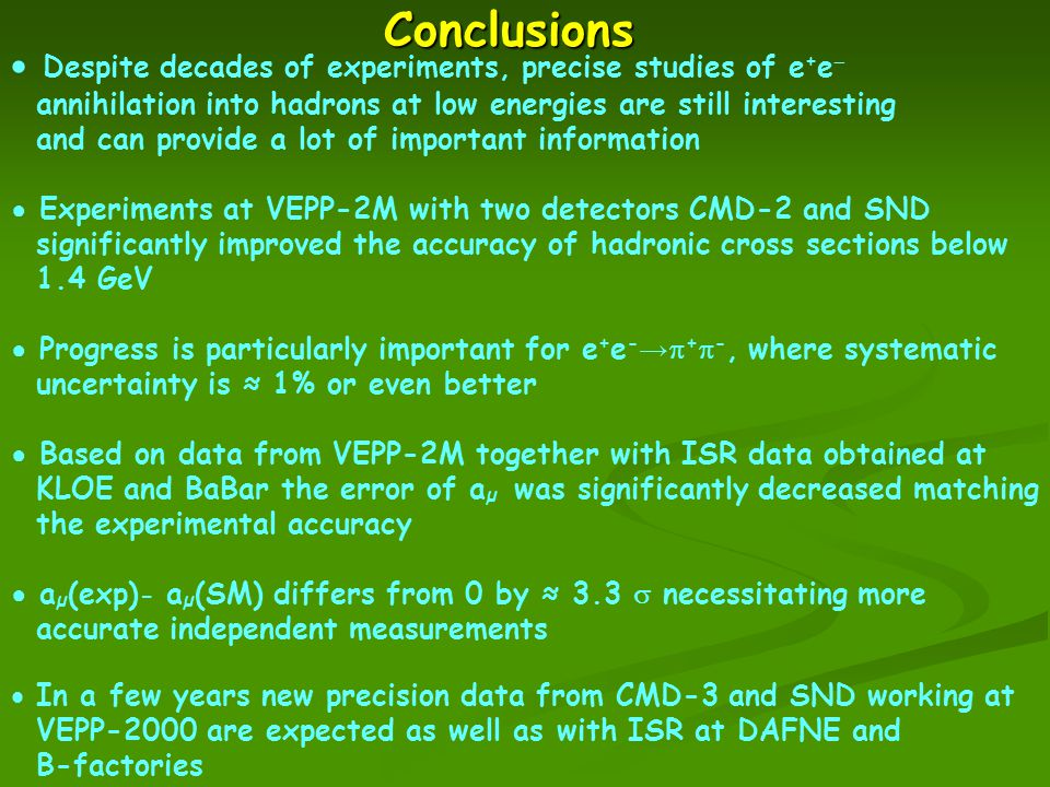 Conclusions  Despite decades of experiments, precise studies of e + e  annihilation into hadrons at low energies are still interesting and can provide a lot of important information ● Experiments at VEPP-2M with two detectors CMD-2 and SND significantly improved the accuracy of hadronic cross sections below 1.4 GeV ● Progress is particularly important for e + e - →  +  -, where systematic uncertainty is ≈ 1% or even better ● Based on data from VEPP-2M together with ISR data obtained at KLOE and BaBar the error of a µ was significantly decreased matching the experimental accuracy ● a µ (exp) - a µ (SM) differs from 0 by ≈ 3.3  necessitating more accurate independent measurements  In a few years new precision data from CMD-3 and SND working at VEPP-2000 are expected as well as with ISR at DAFNE and B-factories