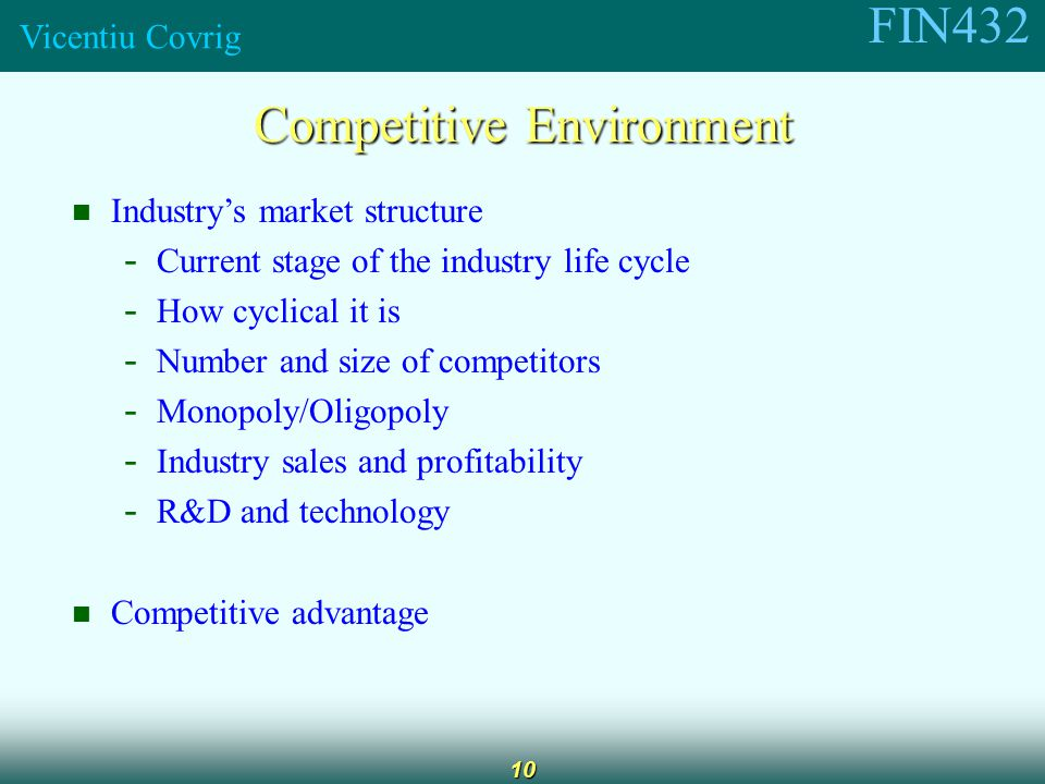 FIN432 Vicentiu Covrig 10 Competitive Environment Industry's market structure - Current stage of the industry life cycle - How cyclical it is - Number and size of competitors - Monopoly/Oligopoly - Industry sales and profitability - R&D and technology Competitive advantage