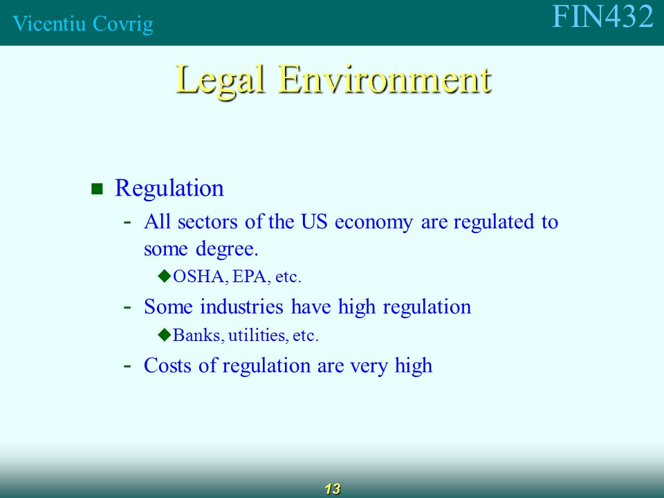 FIN432 Vicentiu Covrig 13 Legal Environment Regulation - All sectors of the US economy are regulated to some degree.
