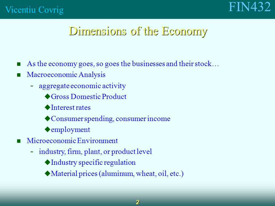 FIN432 Vicentiu Covrig 2 Dimensions of the Economy As the economy goes, so goes the businesses and their stock… Macroeconomic Analysis - aggregate economic activity  Gross Domestic Product  Interest rates  Consumer spending, consumer income  employment Microeconomic Environment - industry, firm, plant, or product level  Industry specific regulation  Material prices (aluminum, wheat, oil, etc.)