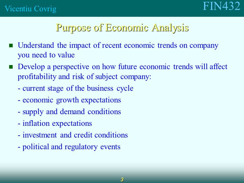 FIN432 Vicentiu Covrig 3 Purpose of Economic Analysis Understand the impact of recent economic trends on company you need to value Develop a perspective on how future economic trends will affect profitability and risk of subject company: - current stage of the business cycle - economic growth expectations - supply and demand conditions - inflation expectations - investment and credit conditions - political and regulatory events