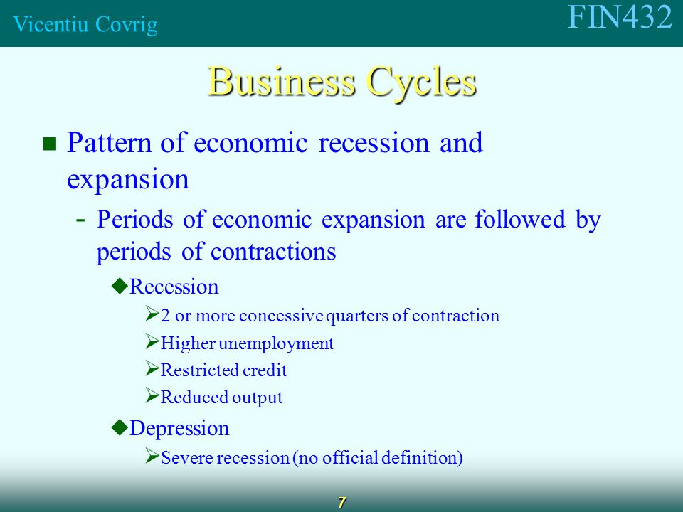FIN432 Vicentiu Covrig 7 Business Cycles Pattern of economic recession and expansion - Periods of economic expansion are followed by periods of contractions  Recession  2 or more concessive quarters of contraction  Higher unemployment  Restricted credit  Reduced output  Depression  Severe recession (no official definition)