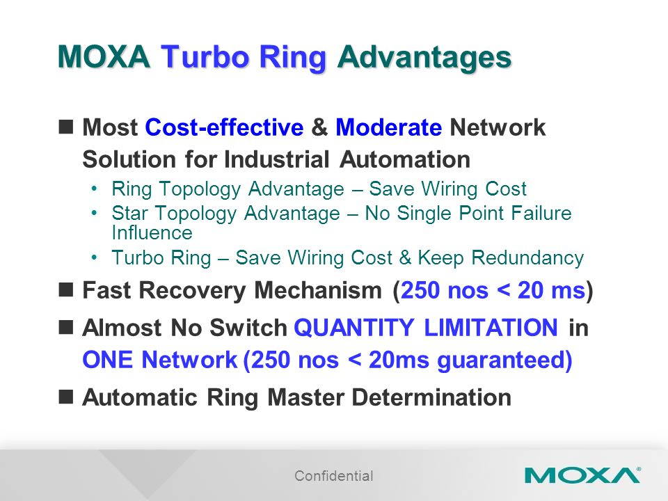 Confidential MOXA Turbo Ring Advantages Most Cost-effective & Moderate Network Solution for Industrial Automation Ring Topology Advantage – Save Wiring Cost Star Topology Advantage – No Single Point Failure Influence Turbo Ring – Save Wiring Cost & Keep Redundancy Fast Recovery Mechanism (250 nos < 20 ms) Almost No Switch QUANTITY LIMITATION in ONE Network (250 nos < 20ms guaranteed) Automatic Ring Master Determination