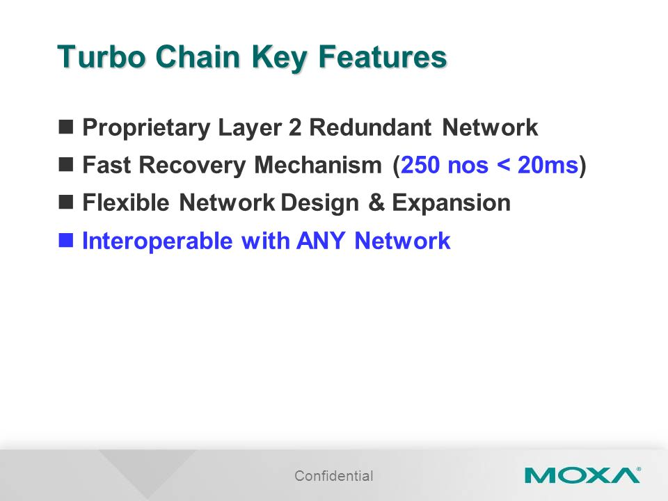 Confidential Turbo Chain Key Features Proprietary Layer 2 Redundant Network Fast Recovery Mechanism (250 nos < 20ms) Flexible Network Design & Expansion Interoperable with ANY Network