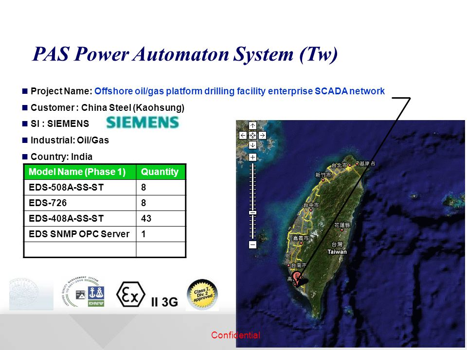PAS Power Automaton System (Tw) Project Name: Offshore oil/gas platform drilling facility enterprise SCADA network Customer : China Steel (Kaohsung) SI : SIEMENS Industrial: Oil/Gas Country: India Model Name (Phase 1)Quantity EDS-508A-SS-ST8 EDS-7268 EDS-408A-SS-ST43 EDS SNMP OPC Server1 Confidential