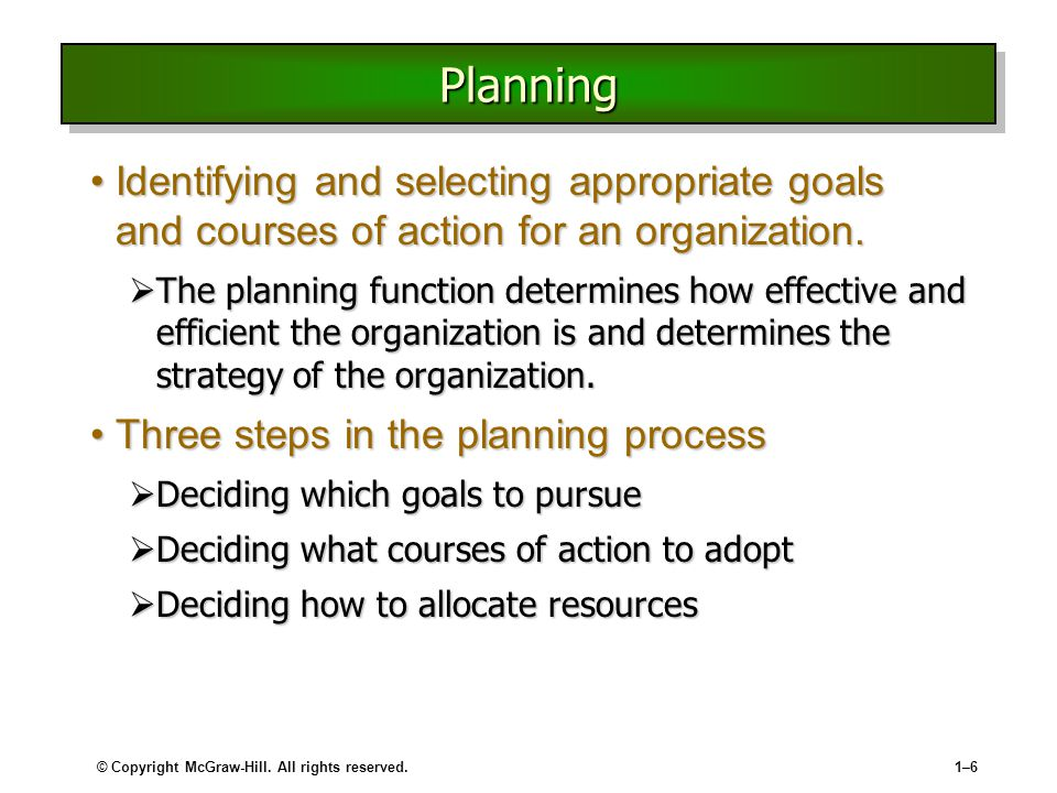 © Copyright McGraw-Hill. All rights reserved.1–61–6 PlanningPlanning Identifying and selecting appropriate goals and courses of action for an organiza