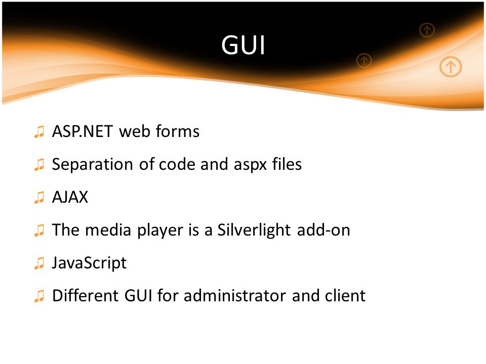 GUI ♫ ASP.NET web forms ♫ Separation of code and aspx files ♫ AJAX ♫ The media player is a Silverlight add-on ♫ JavaScript ♫ Different GUI for administrator and client