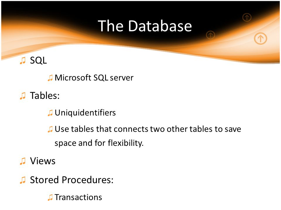 The Database ♫ SQL ♫ Microsoft SQL server ♫ Tables: ♫ Uniquidentifiers ♫ Use tables that connects two other tables to save space and for flexibility.