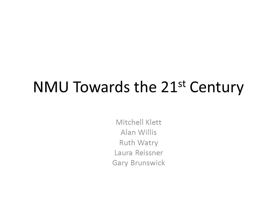 NMU Towards the 21 st Century Mitchell Klett Alan Willis Ruth Watry Laura Reissner Gary Brunswick