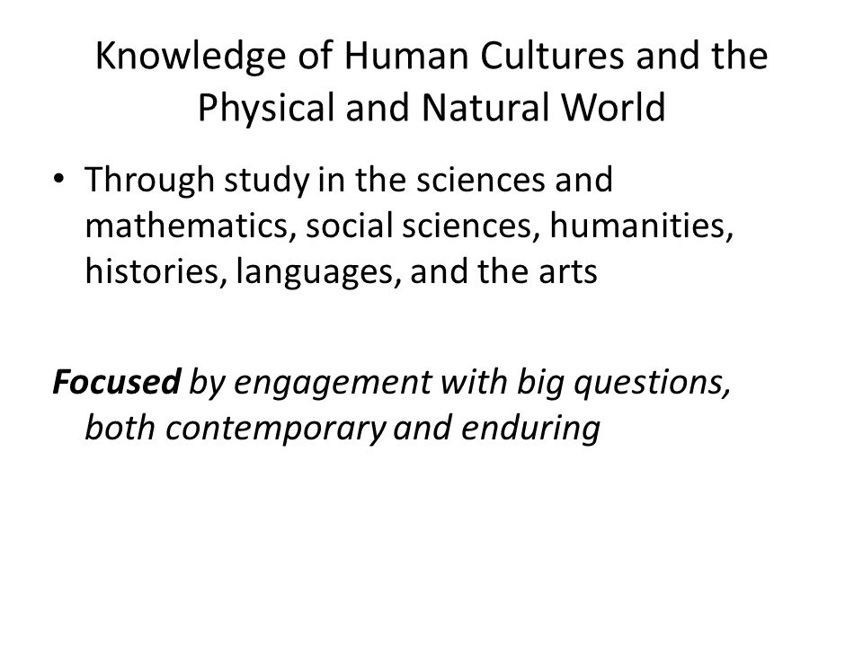 Knowledge of Human Cultures and the Physical and Natural World Through study in the sciences and mathematics, social sciences, humanities, histories, languages, and the arts Focused by engagement with big questions, both contemporary and enduring