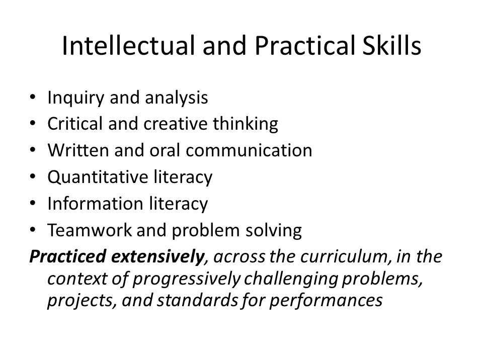 Intellectual and Practical Skills Inquiry and analysis Critical and creative thinking Written and oral communication Quantitative literacy Information literacy Teamwork and problem solving Practiced extensively, across the curriculum, in the context of progressively challenging problems, projects, and standards for performances