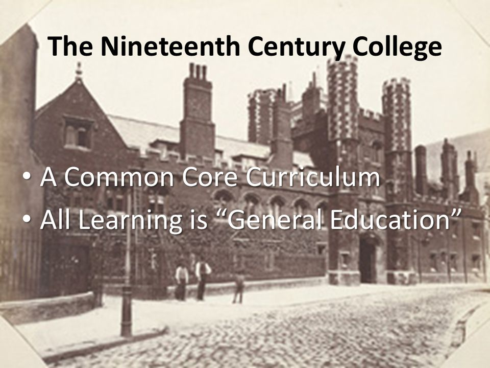 The Nineteenth Century College A Common Core Curriculum A Common Core Curriculum All Learning is General Education All Learning is General Education