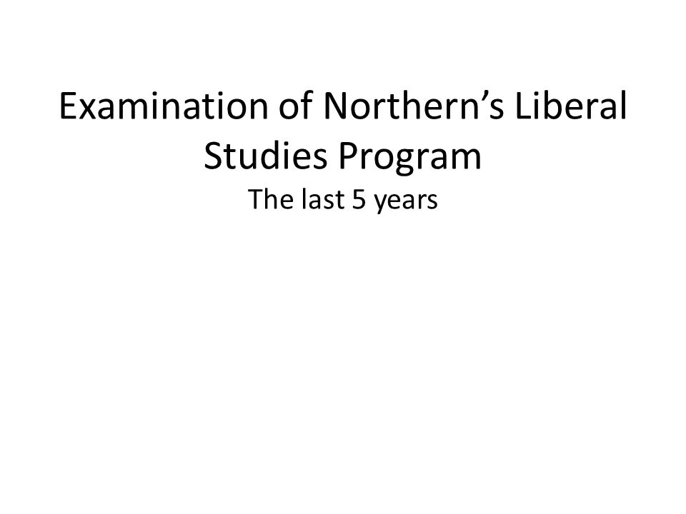 Examination of Northern's Liberal Studies Program The last 5 years