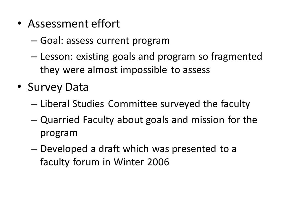 Assessment effort – Goal: assess current program – Lesson: existing goals and program so fragmented they were almost impossible to assess Survey Data – Liberal Studies Committee surveyed the faculty – Quarried Faculty about goals and mission for the program – Developed a draft which was presented to a faculty forum in Winter 2006