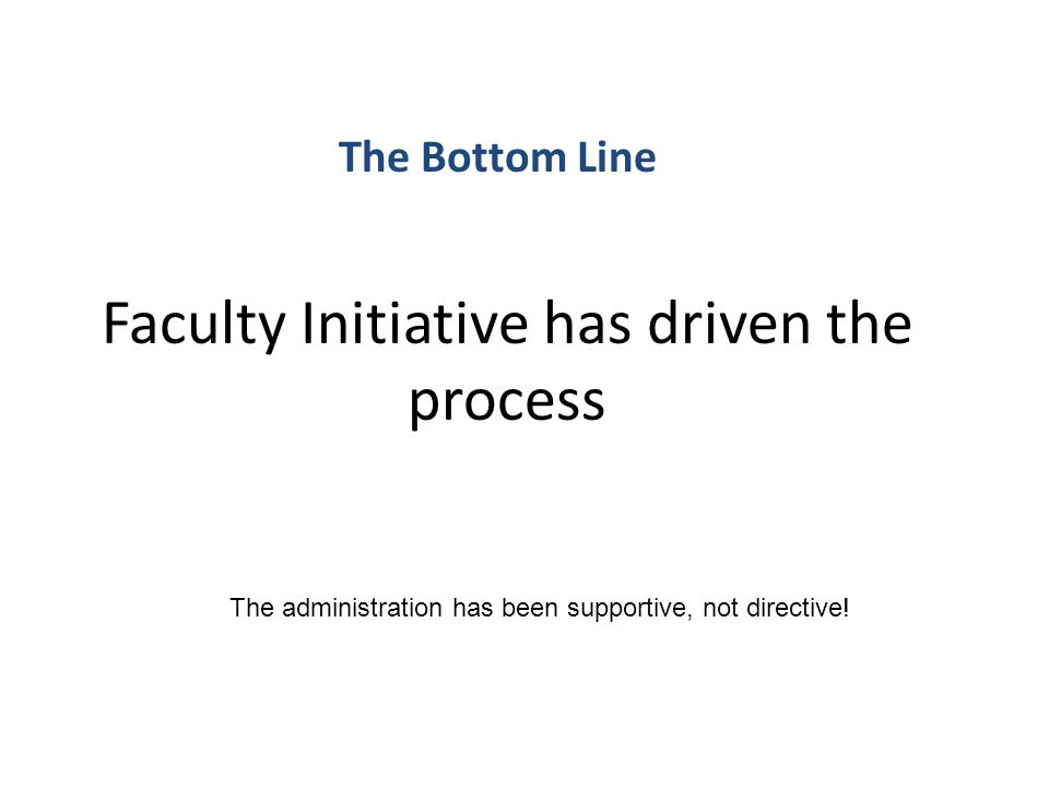 Faculty Initiative has driven the process The Bottom Line The administration has been supportive, not directive!