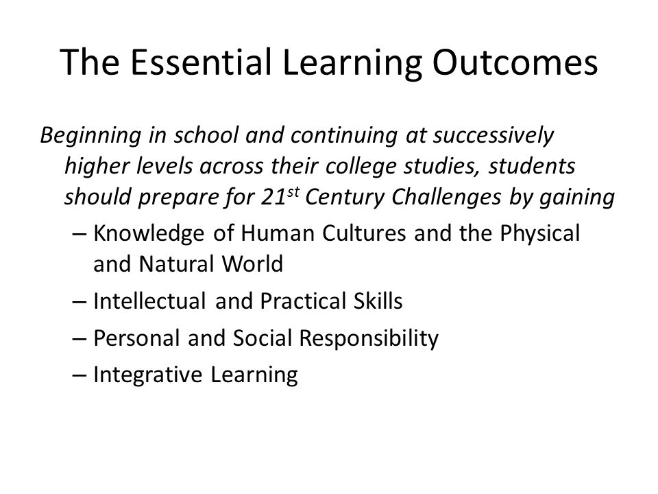 The Essential Learning Outcomes Beginning in school and continuing at successively higher levels across their college studies, students should prepare for 21 st Century Challenges by gaining – Knowledge of Human Cultures and the Physical and Natural World – Intellectual and Practical Skills – Personal and Social Responsibility – Integrative Learning