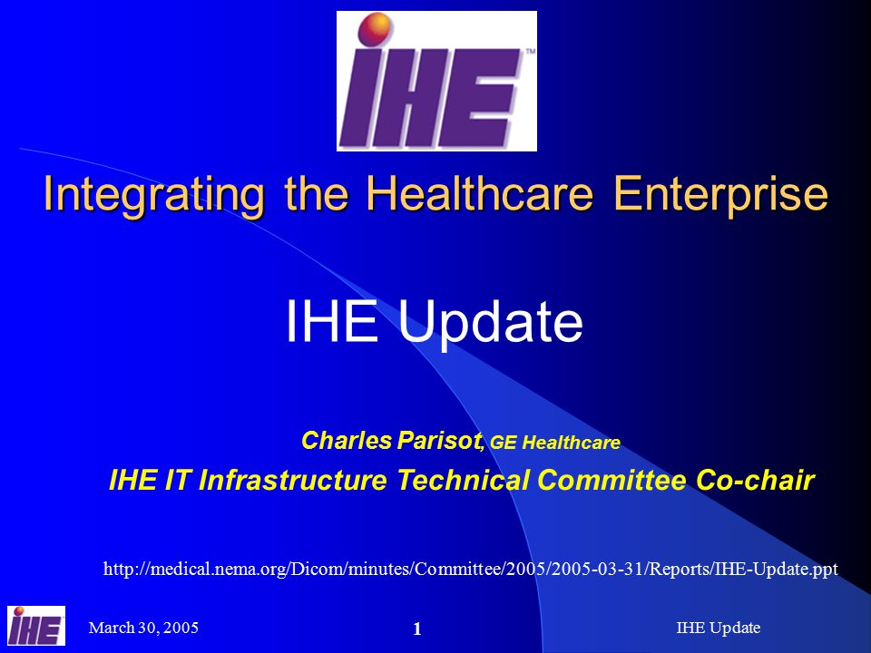 March 30, 2005IHE Update 1 Integrating the Healthcare Enterprise IHE Update Charles Parisot, GE Healthcare IHE IT Infrastructure Technical Committee Co-chair