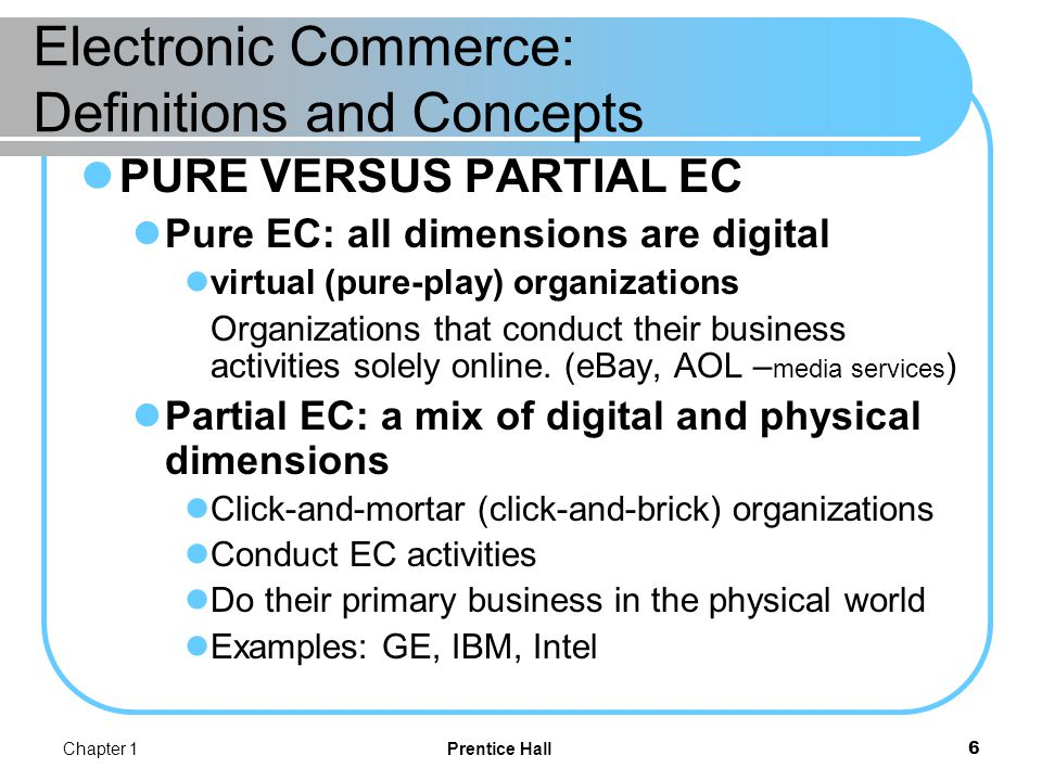Chapter 1Prentice Hall7 Electronic Commerce: Definitions and Concepts INTERNET VERSUS NON-INTERNET EC Non-Internet EC is the use of EC technologies on private (as opposed to public) networks.