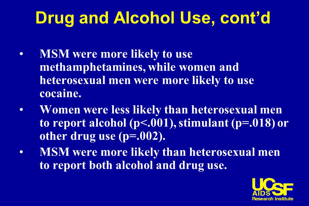 Drug and Alcohol Use, cont'd MSM were more likely to use methamphetamines, while women and heterosexual men were more likely to use cocaine.