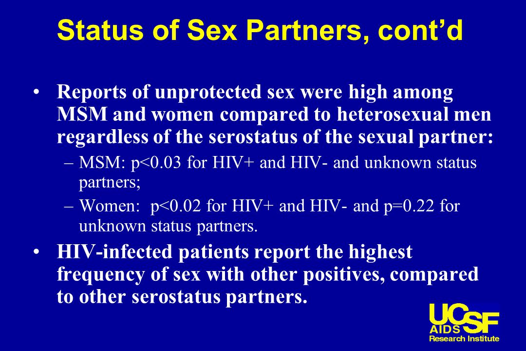 Status of Sex Partners, cont'd Reports of unprotected sex were high among MSM and women compared to heterosexual men regardless of the serostatus of the sexual partner: –MSM: p<0.03 for HIV+ and HIV- and unknown status partners; –Women: p<0.02 for HIV+ and HIV- and p=0.22 for unknown status partners.