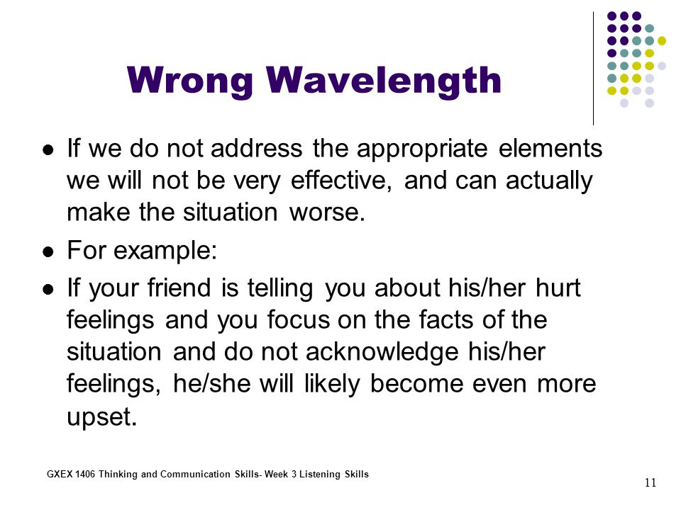 11 GXEX 1406 Thinking and Communication Skills- Week 3 Listening Skills Wrong Wavelength If we do not address the appropriate elements we will not be very effective, and can actually make the situation worse.