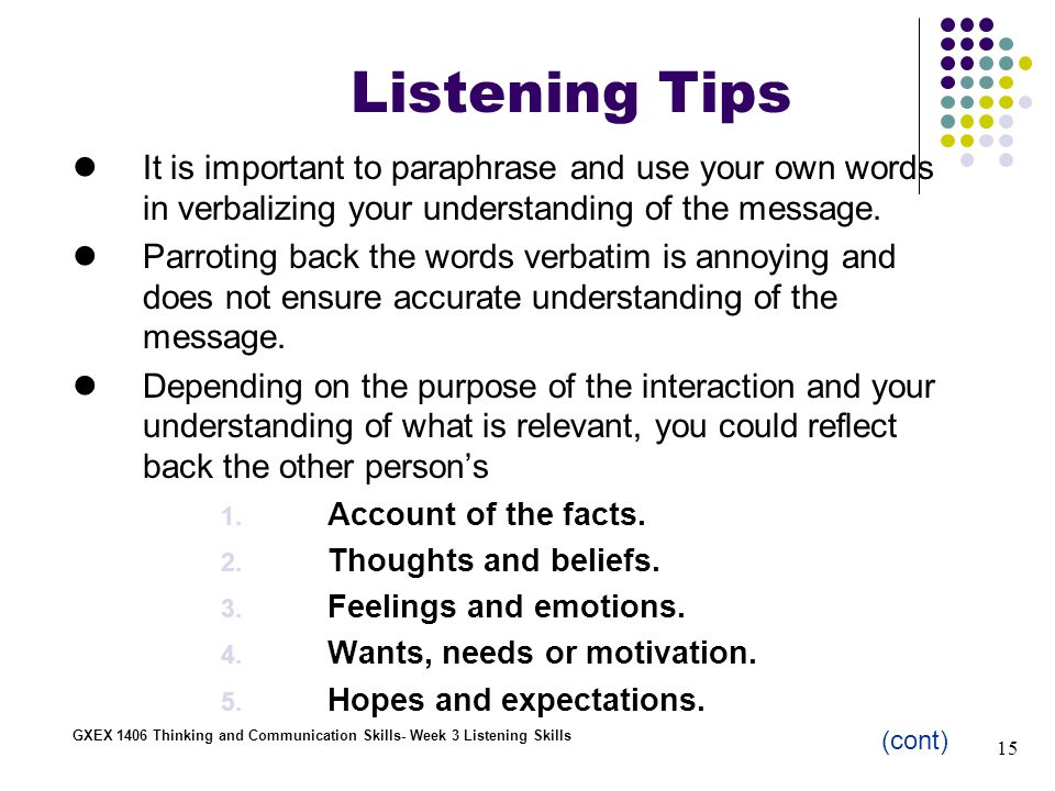 15 GXEX 1406 Thinking and Communication Skills- Week 3 Listening Skills Listening Tips It is important to paraphrase and use your own words in verbalizing your understanding of the message.