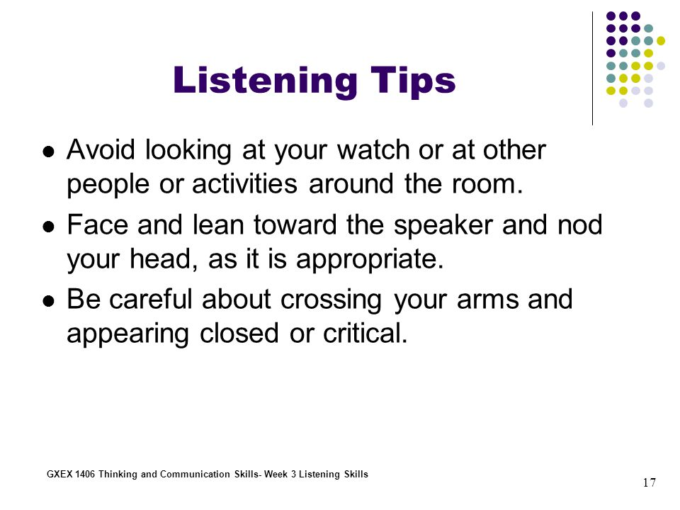17 GXEX 1406 Thinking and Communication Skills- Week 3 Listening Skills Listening Tips Avoid looking at your watch or at other people or activities around the room.