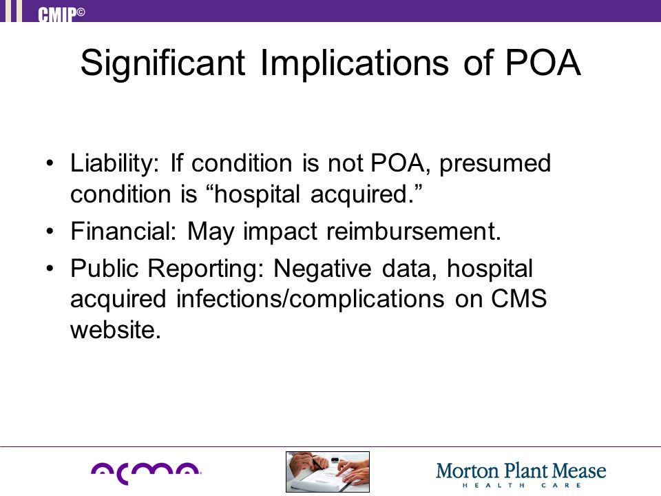Significant Implications of POA Liability: If condition is not POA, presumed condition is hospital acquired. Financial: May impact reimbursement.