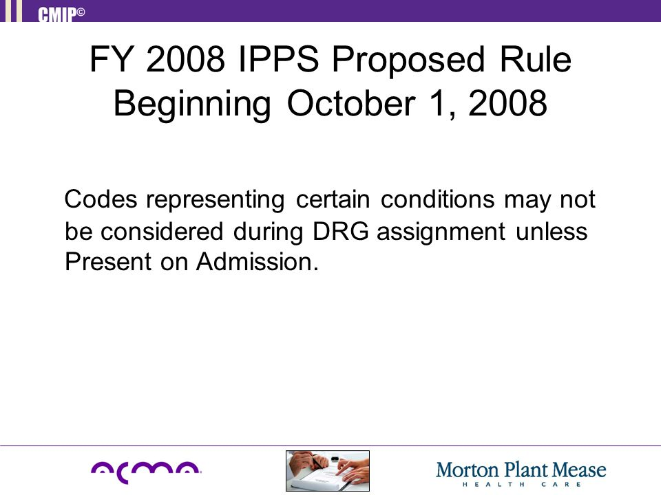 FY 2008 IPPS Proposed Rule Beginning October 1, 2008 Codes representing certain conditions may not be considered during DRG assignment unless Present on Admission.