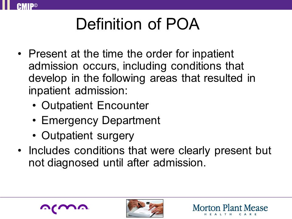 Present at the time the order for inpatient admission occurs, including conditions that develop in the following areas that resulted in inpatient admission: Outpatient Encounter Emergency Department Outpatient surgery Includes conditions that were clearly present but not diagnosed until after admission.