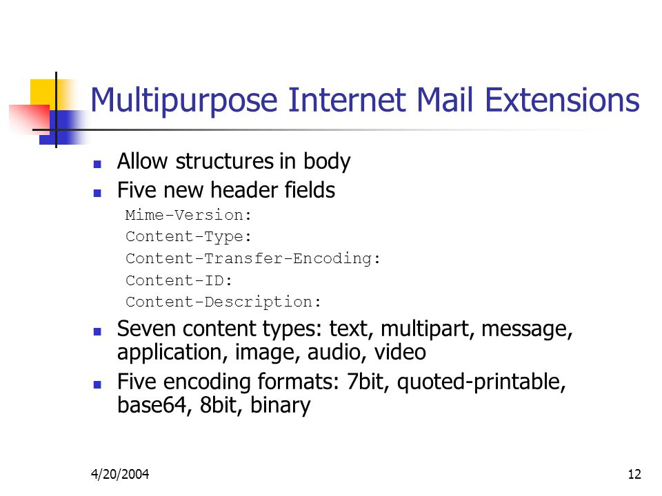 4/20/ Multipurpose Internet Mail Extensions Allow structures in body Five new header fields Mime-Version: Content-Type: Content-Transfer-Encoding: Content-ID: Content-Description: Seven content types: text, multipart, message, application, image, audio, video Five encoding formats: 7bit, quoted-printable, base64, 8bit, binary
