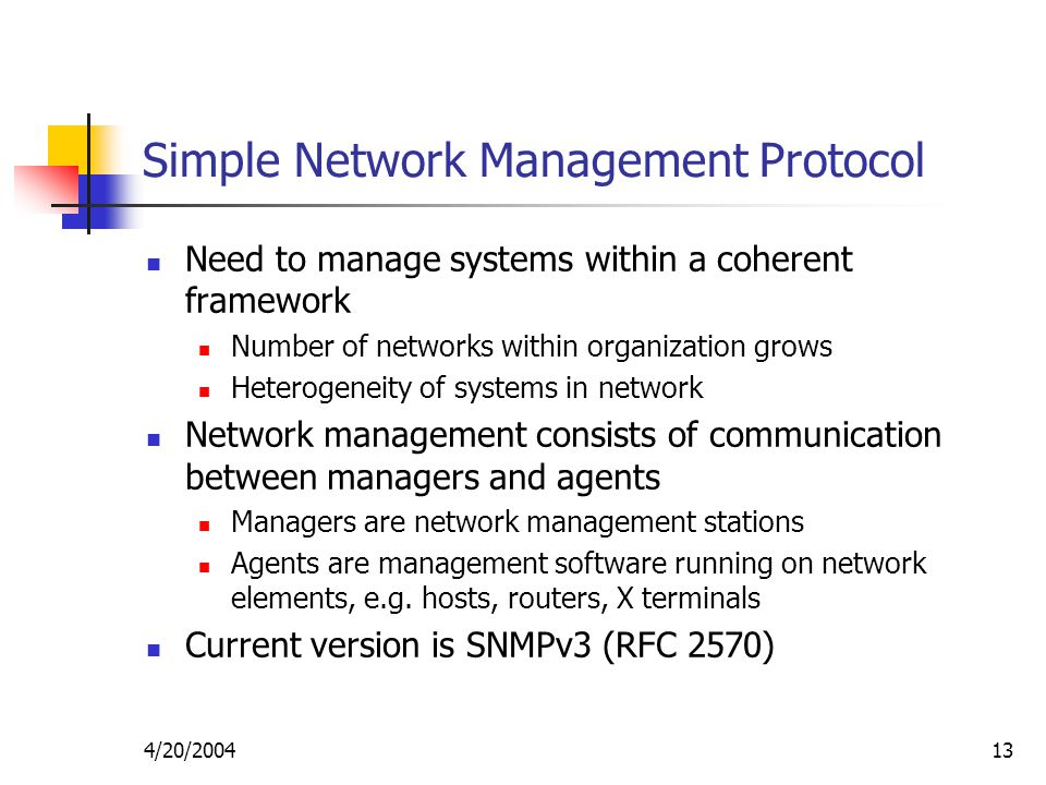 4/20/ Simple Network Management Protocol Need to manage systems within a coherent framework Number of networks within organization grows Heterogeneity of systems in network Network management consists of communication between managers and agents Managers are network management stations Agents are management software running on network elements, e.g.