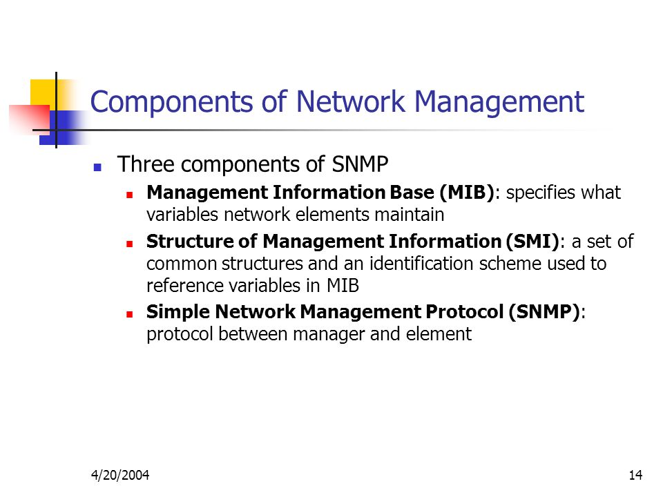 4/20/ Components of Network Management Three components of SNMP Management Information Base (MIB): specifies what variables network elements maintain Structure of Management Information (SMI): a set of common structures and an identification scheme used to reference variables in MIB Simple Network Management Protocol (SNMP): protocol between manager and element