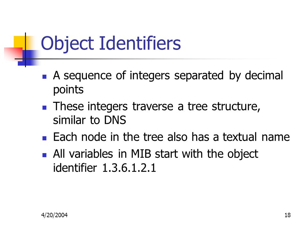 4/20/ Object Identifiers A sequence of integers separated by decimal points These integers traverse a tree structure, similar to DNS Each node in the tree also has a textual name All variables in MIB start with the object identifier