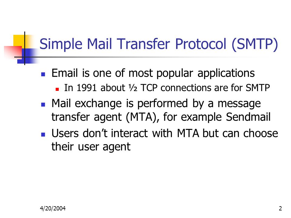 4/20/20042 Simple Mail Transfer Protocol (SMTP)  is one of most popular applications In 1991 about ½ TCP connections are for SMTP Mail exchange is performed by a message transfer agent (MTA), for example Sendmail Users don't interact with MTA but can choose their user agent