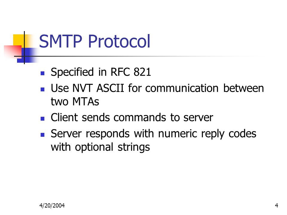 4/20/20044 SMTP Protocol Specified in RFC 821 Use NVT ASCII for communication between two MTAs Client sends commands to server Server responds with numeric reply codes with optional strings