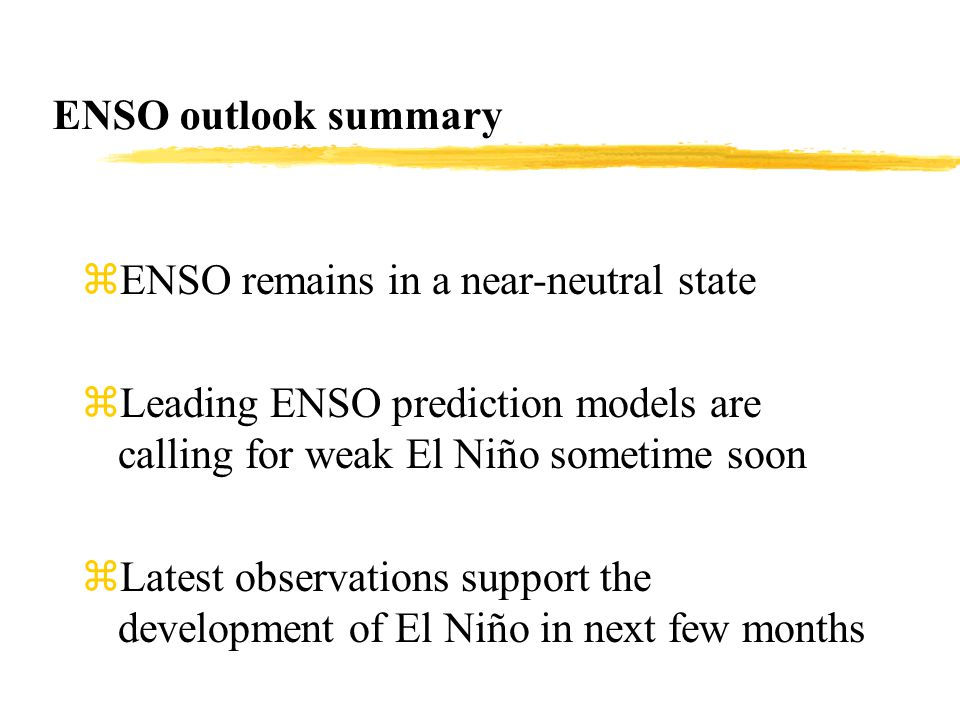 ENSO outlook summary zENSO remains in a near-neutral state zLeading ENSO prediction models are calling for weak El Niño sometime soon zLatest observations support the development of El Niño in next few months